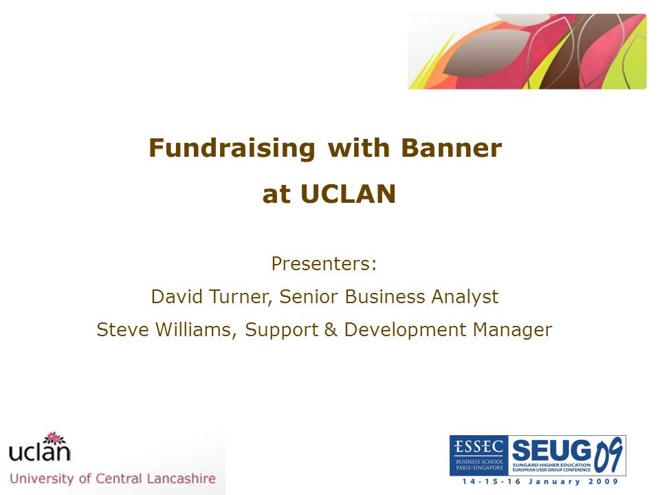 Fundraising with Banner at UCLAN Presenters: David Turner, Senior Business Analyst Steve Williams, Support & Development Manager