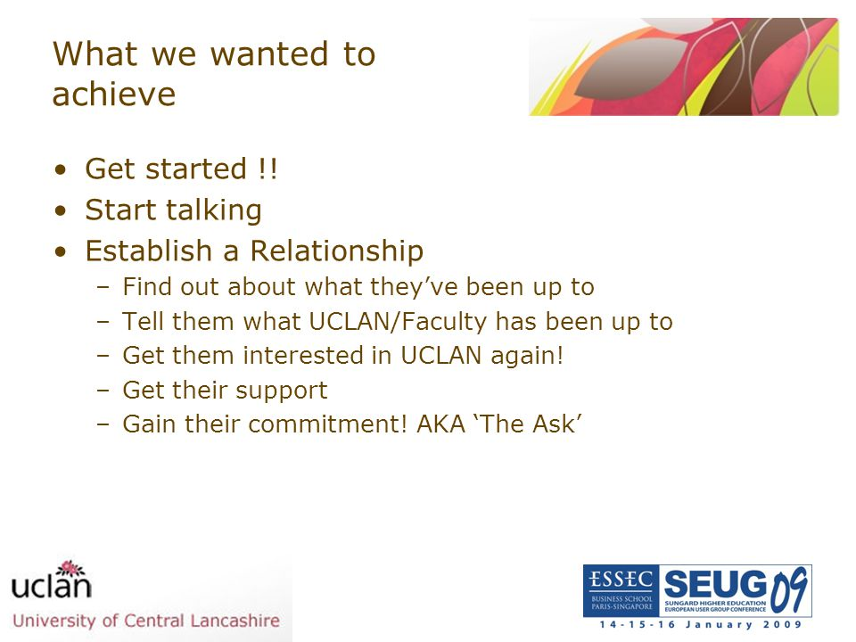 What we wanted to achieve Get started !! Start talking Establish a Relationship –Find out about what they've been up to –Tell them what UCLAN/Faculty