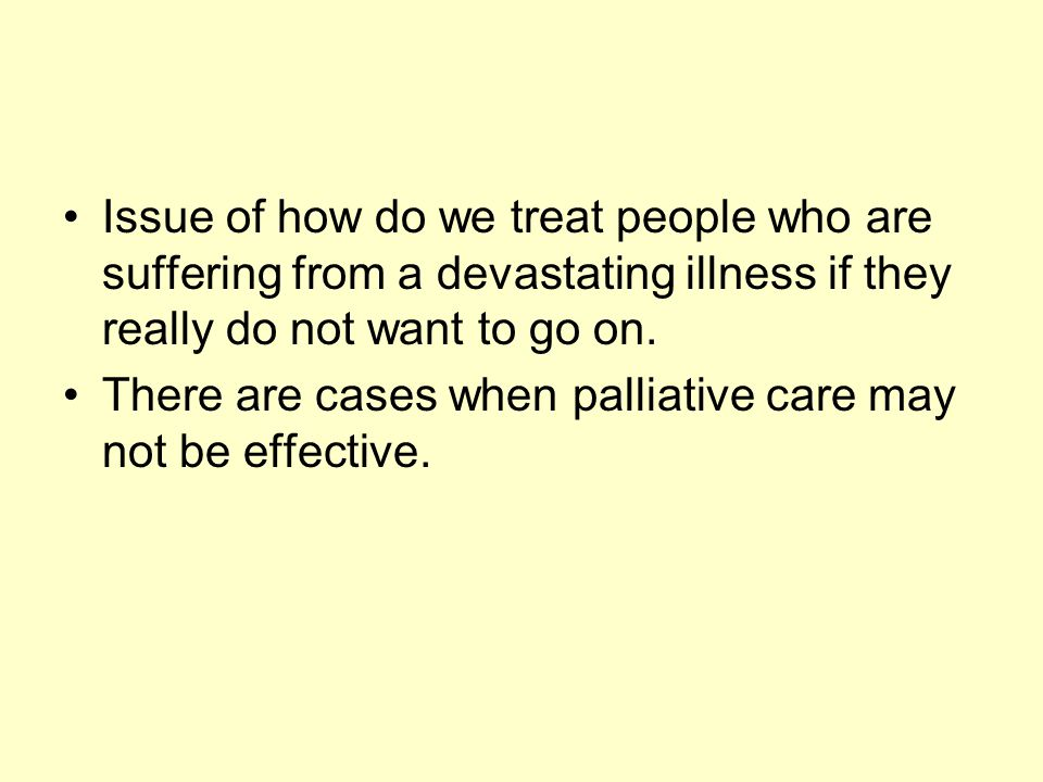 Issue of how do we treat people who are suffering from a devastating illness if they really do not want to go on. There are cases when palliative care