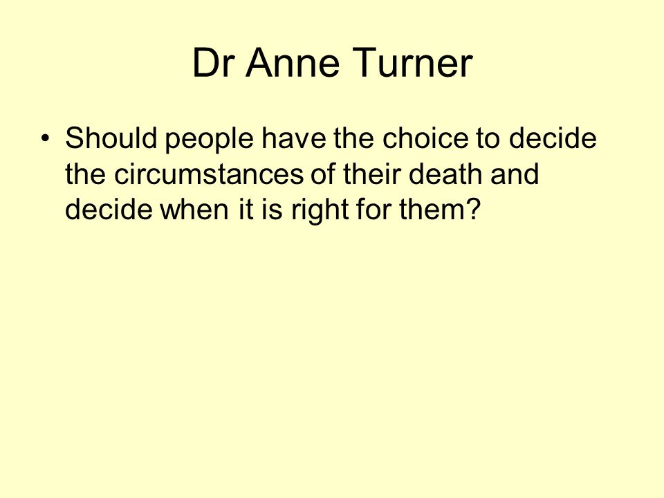 Dr Anne Turner Should people have the choice to decide the circumstances of their death and decide when it is right for them?