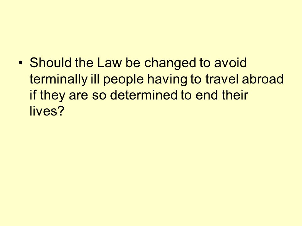 Should the Law be changed to avoid terminally ill people having to travel abroad if they are so determined to end their lives?