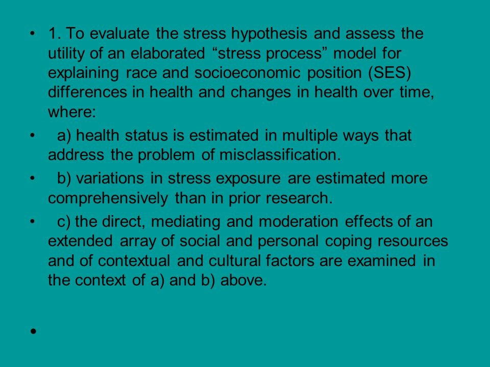 """1. To evaluate the stress hypothesis and assess the utility of an elaborated """"stress process"""" model for explaining race and socioeconomic position (SE"""