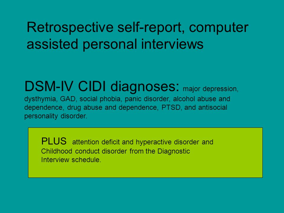 Retrospective self-report, computer assisted personal interviews DSM-IV CIDI diagnoses: major depression, dysthymia, GAD, social phobia, panic disorder, alcohol abuse and dependence, drug abuse and dependence, PTSD, and antisocial personality disorder.