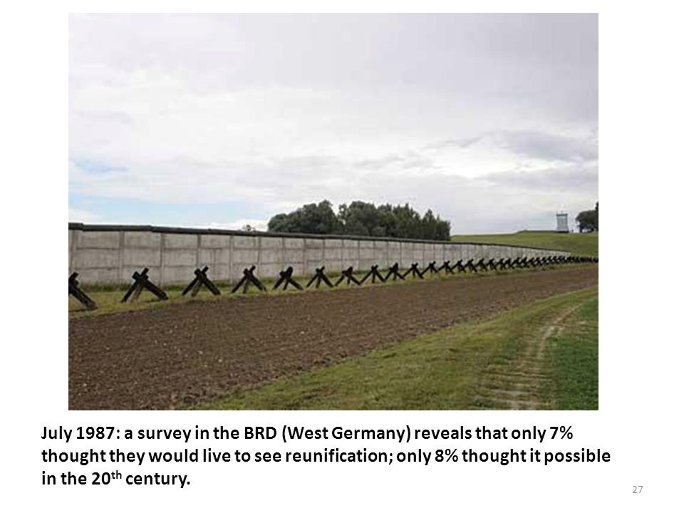 July 1987: a survey in the BRD (West Germany) reveals that only 7% thought they would live to see reunification; only 8% thought it possible in the 20 th century.