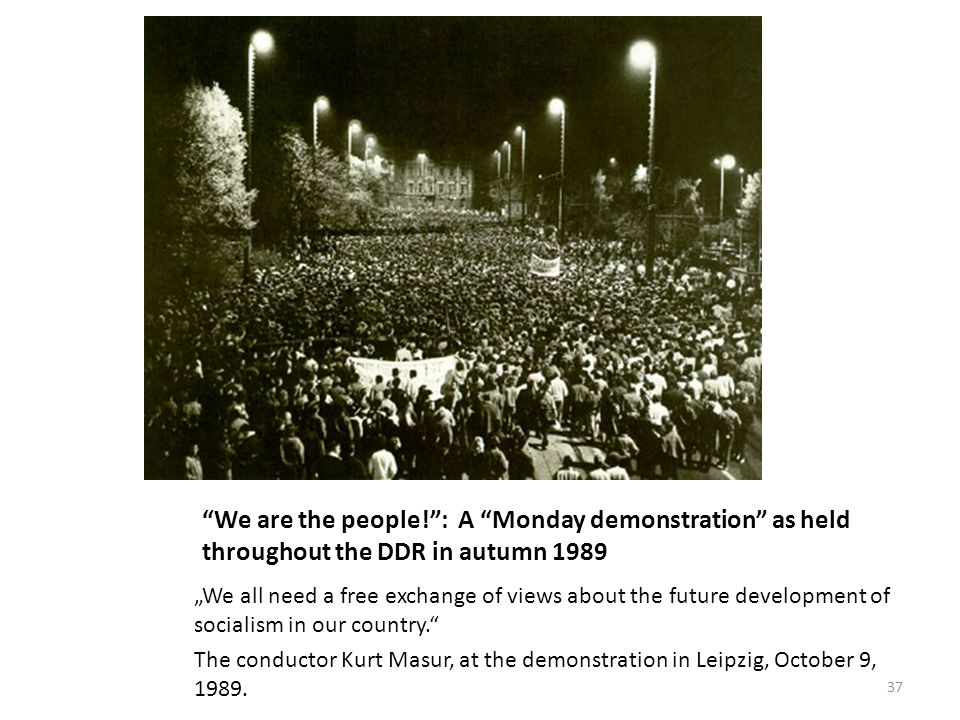"We are the people! : A Monday demonstration as held throughout the DDR in autumn 1989 ""We all need a free exchange of views about the future development of socialism in our country. The conductor Kurt Masur, at the demonstration in Leipzig, October 9, 1989."