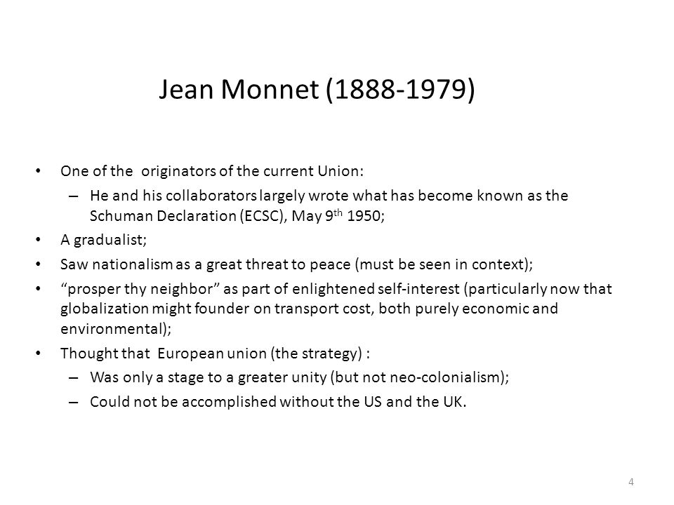 Jean Monnet (1888-1979) One of the originators of the current Union: – He and his collaborators largely wrote what has become known as the Schuman Declaration (ECSC), May 9 th 1950; A gradualist; Saw nationalism as a great threat to peace (must be seen in context); prosper thy neighbor as part of enlightened self-interest (particularly now that globalization might founder on transport cost, both purely economic and environmental); Thought that European union (the strategy) : – Was only a stage to a greater unity (but not neo-colonialism); – Could not be accomplished without the US and the UK.