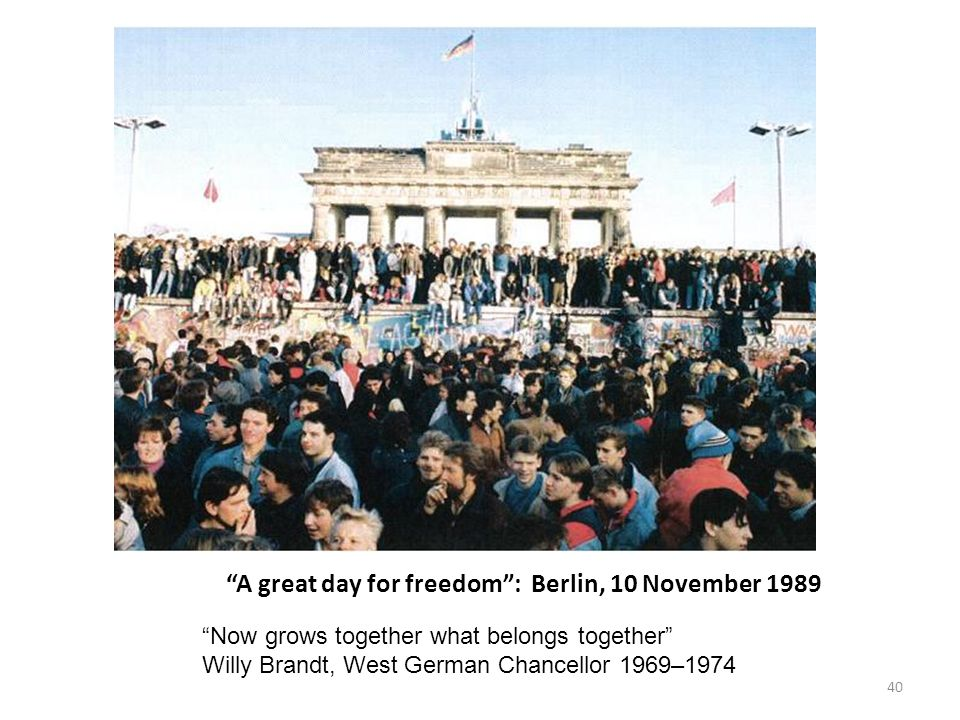 A great day for freedom : Berlin, 10 November 1989 Now grows together what belongs together Willy Brandt, West German Chancellor 1969–1974 40