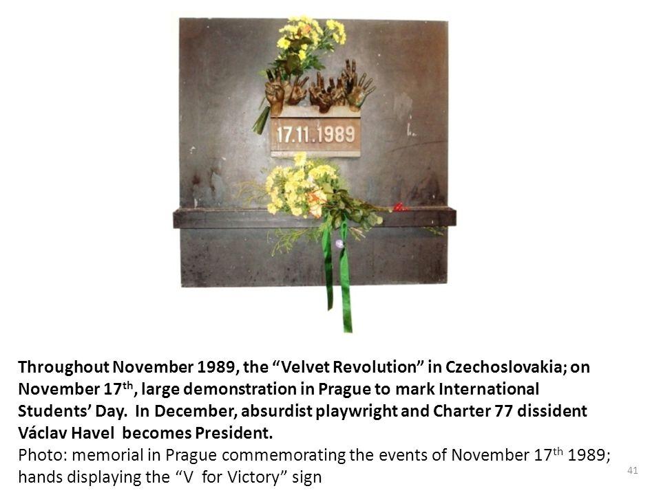 41 Throughout November 1989, the Velvet Revolution in Czechoslovakia; on November 17 th, large demonstration in Prague to mark International Students' Day.