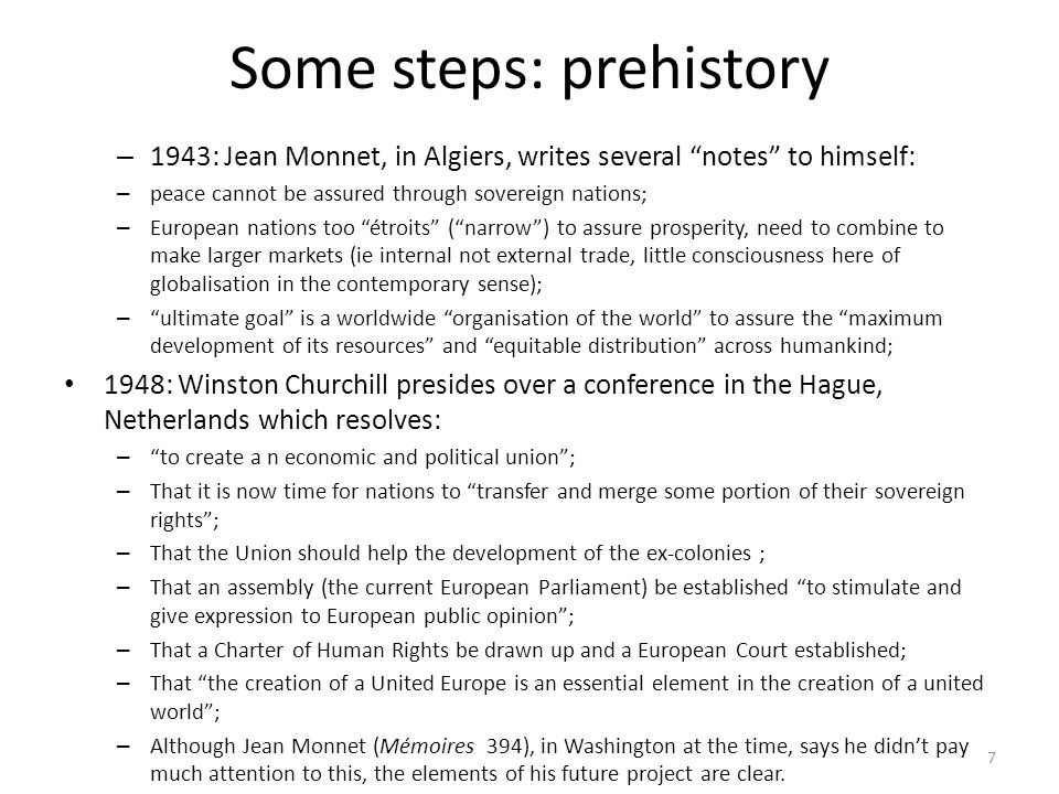 Some steps: prehistory – 1943: Jean Monnet, in Algiers, writes several notes to himself: – peace cannot be assured through sovereign nations; – European nations too étroits ( narrow ) to assure prosperity, need to combine to make larger markets (ie internal not external trade, little consciousness here of globalisation in the contemporary sense); – ultimate goal is a worldwide organisation of the world to assure the maximum development of its resources and equitable distribution across humankind; 1948: Winston Churchill presides over a conference in the Hague, Netherlands which resolves: – to create a n economic and political union ; – That it is now time for nations to transfer and merge some portion of their sovereign rights ; – That the Union should help the development of the ex-colonies ; – That an assembly (the current European Parliament) be established to stimulate and give expression to European public opinion ; – That a Charter of Human Rights be drawn up and a European Court established; – That the creation of a United Europe is an essential element in the creation of a united world ; – Although Jean Monnet (Mémoires 394), in Washington at the time, says he didn't pay much attention to this, the elements of his future project are clear.