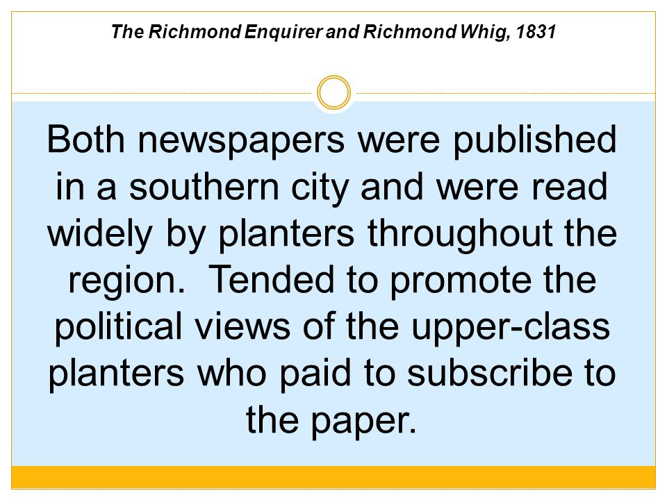 The Richmond Enquirer and Richmond Whig, 1831 Both newspapers were published in a southern city and were read widely by planters throughout the region.