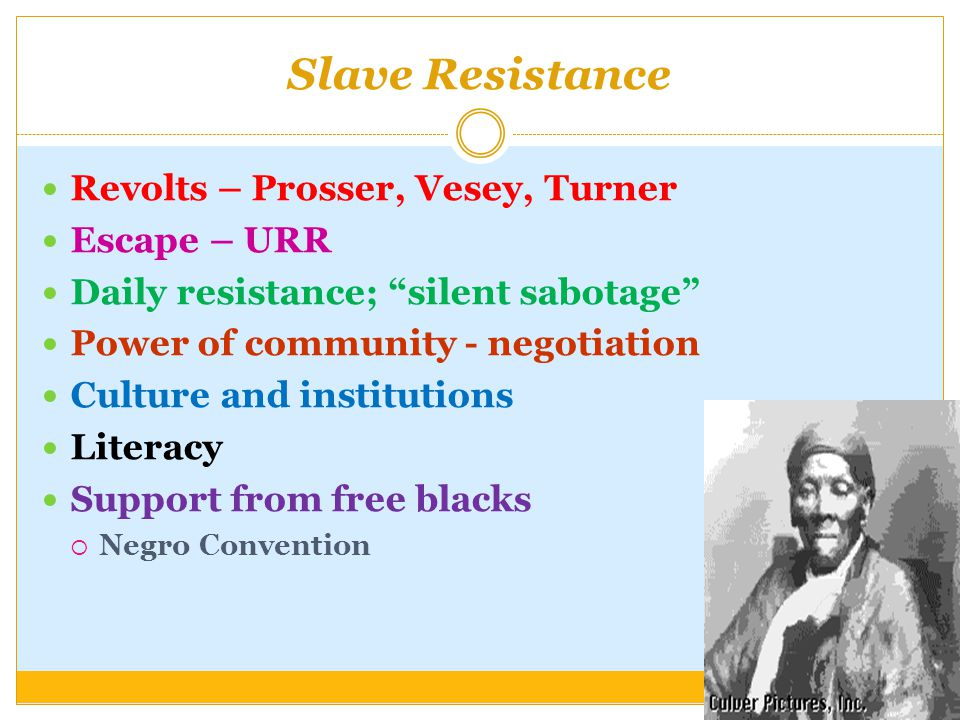 Slave Resistance Revolts – Prosser, Vesey, Turner Escape – URR Daily resistance; silent sabotage Power of community - negotiation Culture and institutions Literacy Support from free blacks  Negro Convention