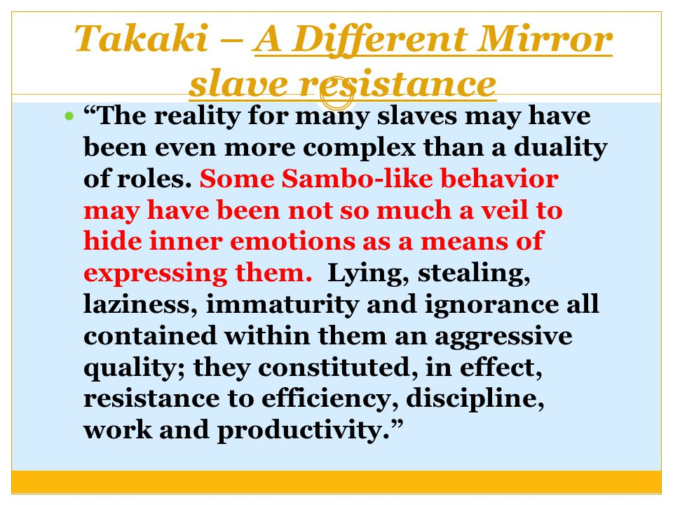 Takaki – A Different Mirror slave resistance The reality for many slaves may have been even more complex than a duality of roles.