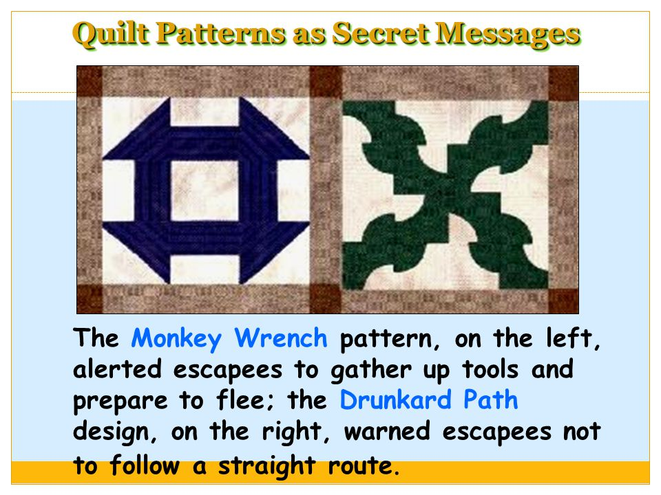 Quilt Patterns as Secret Messages The Monkey Wrench pattern, on the left, alerted escapees to gather up tools and prepare to flee; the Drunkard Path design, on the right, warned escapees not to follow a straight route.