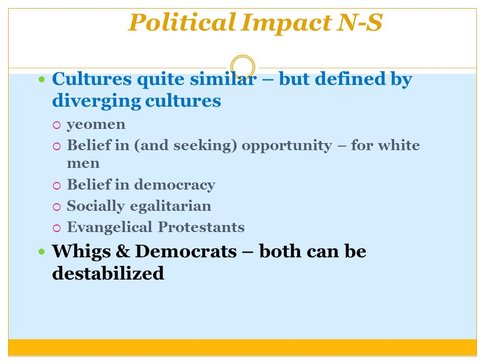 Political Impact N-S Cultures quite similar – but defined by diverging cultures  yeomen  Belief in (and seeking) opportunity – for white men  Belief in democracy  Socially egalitarian  Evangelical Protestants Whigs & Democrats – both can be destabilized