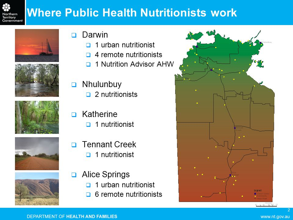 2 Where Public Health Nutritionists work  Darwin  1 urban nutritionist  4 remote nutritionists  1 Nutrition Advisor AHW  Nhulunbuy  2 nutritionists  Katherine  1 nutritionist  Tennant Creek  1 nutritionist  Alice Springs  1 urban nutritionist  6 remote nutritionists