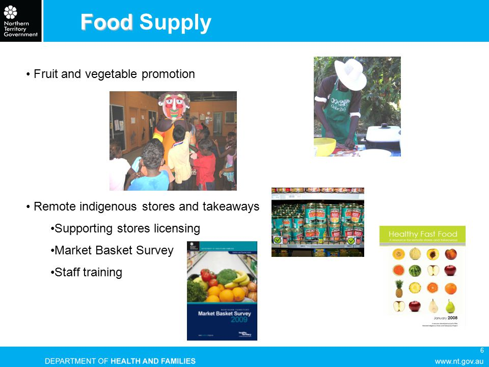 6 Food Food Supply Fruit and vegetable promotion Remote indigenous stores and takeaways Supporting stores licensing Market Basket Survey Staff training