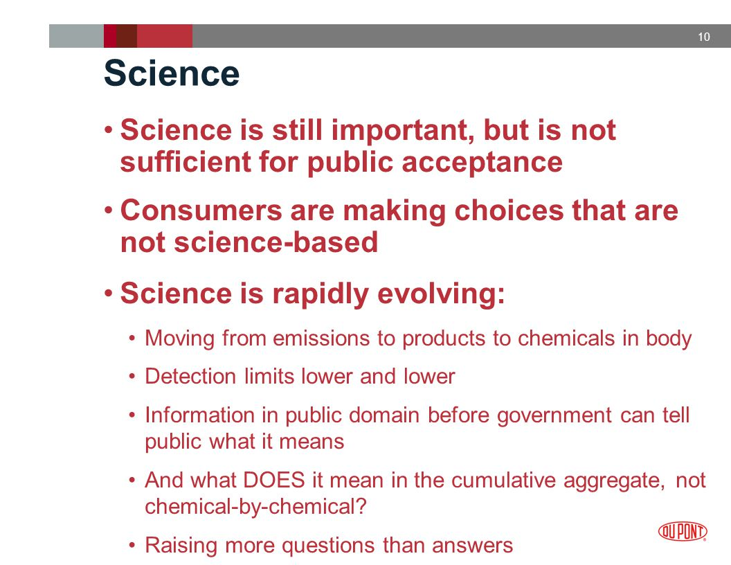 10 Science Science is still important, but is not sufficient for public acceptance Consumers are making choices that are not science-based Science is rapidly evolving: Moving from emissions to products to chemicals in body Detection limits lower and lower Information in public domain before government can tell public what it means And what DOES it mean in the cumulative aggregate, not chemical-by-chemical.