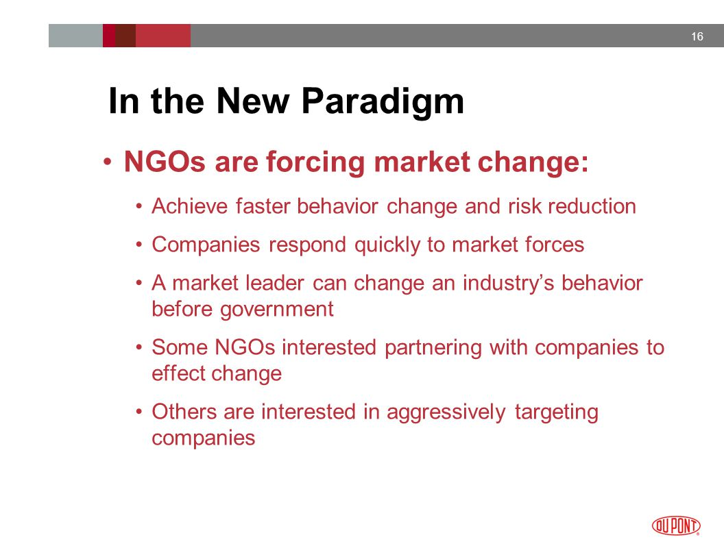 16 NGOs are forcing market change: Achieve faster behavior change and risk reduction Companies respond quickly to market forces A market leader can change an industry's behavior before government Some NGOs interested partnering with companies to effect change Others are interested in aggressively targeting companies In the New Paradigm