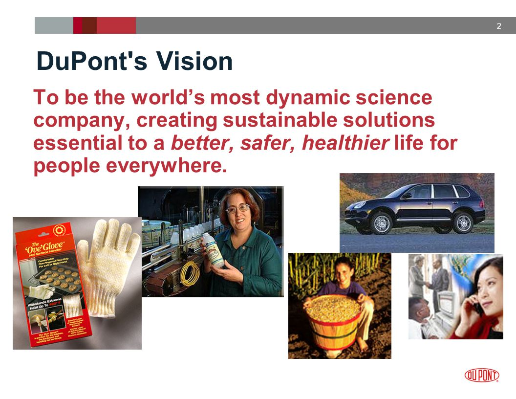 2 DuPont s Vision To be the world's most dynamic science company, creating sustainable solutions essential to a better, safer, healthier life for people everywhere.