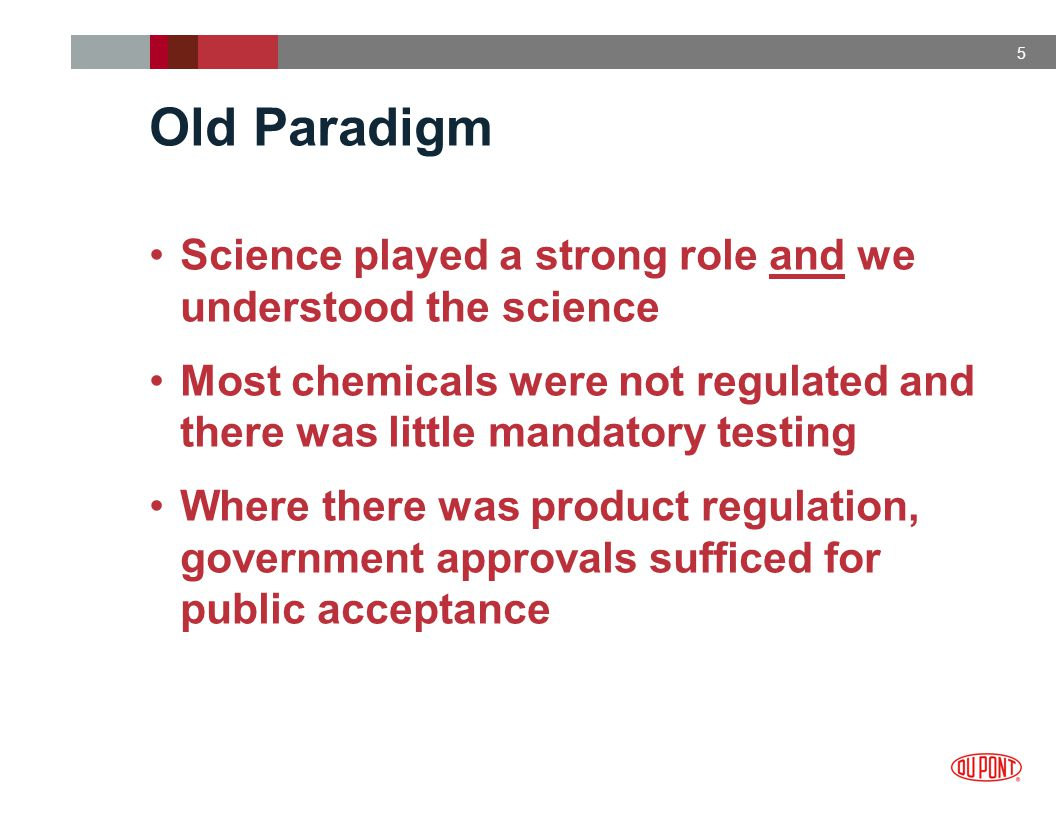 5 Old Paradigm Science played a strong role and we understood the science Most chemicals were not regulated and there was little mandatory testing Where there was product regulation, government approvals sufficed for public acceptance