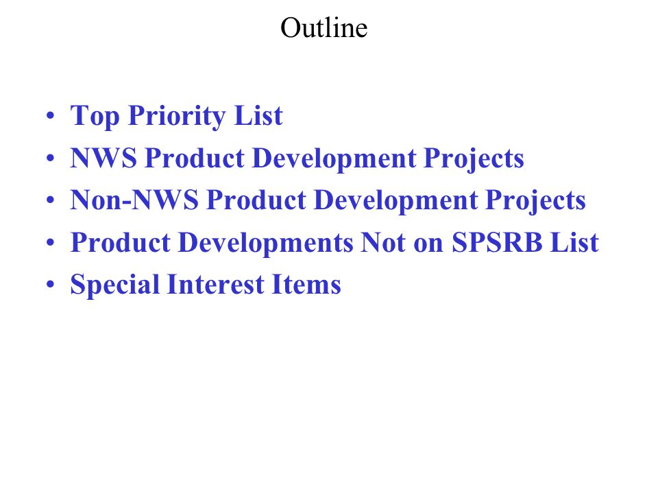 Outline Top Priority List NWS Product Development Projects Non-NWS Product Development Projects Product Developments Not on SPSRB List Special Interest Items