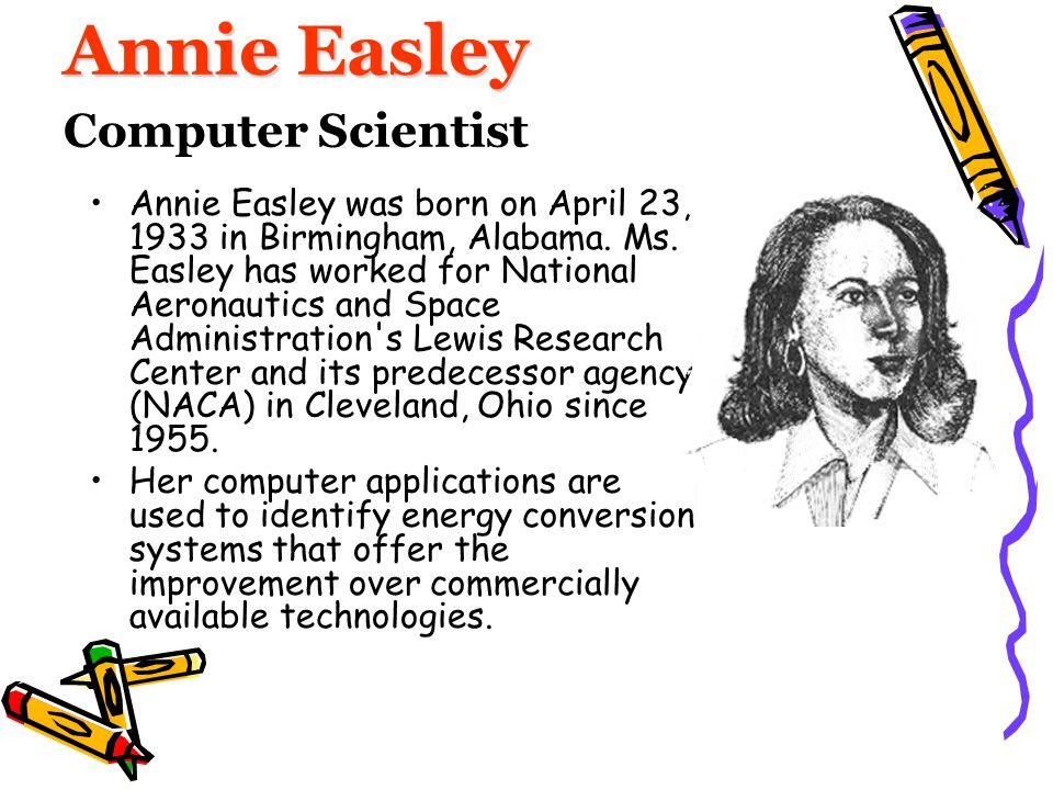 Annie Easley Annie Easley Computer Scientist Annie Easley was born on April 23, 1933 in Birmingham, Alabama. Ms. Easley has worked for National Aerona