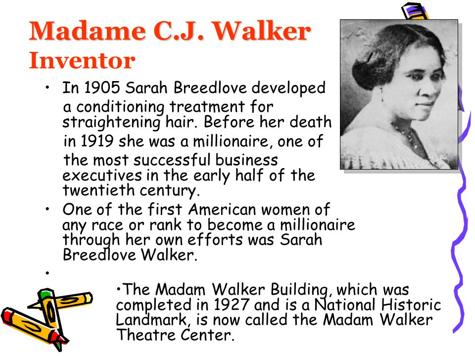 Madame C.J. Walker Madame C.J. Walker Inventor In 1905 Sarah Breedlove developed a conditioning treatment for straightening hair. Before her death in