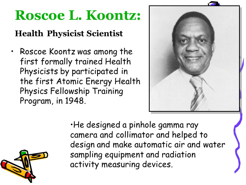 Roscoe L. Koontz: Health Physicist Scientist Roscoe Koontz was among the first formally trained Health Physicists by participated in the first Atomic