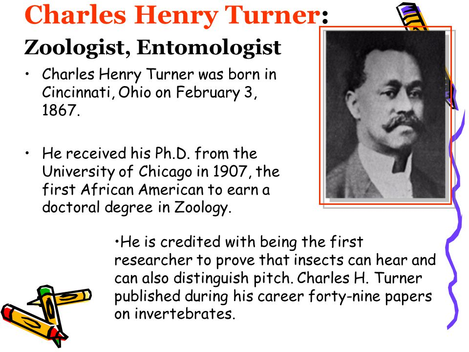 Charles Henry Turner: Zoologist, Entomologist Charles Henry Turner was born in Cincinnati, Ohio on February 3, 1867. He received his Ph.D. from the Un