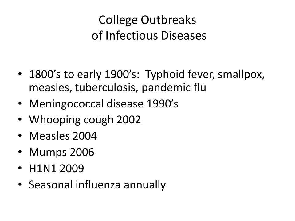 College Outbreaks of Infectious Diseases 1800's to early 1900's: Typhoid fever, smallpox, measles, tuberculosis, pandemic flu Meningococcal disease 1990's Whooping cough 2002 Measles 2004 Mumps 2006 H1N1 2009 Seasonal influenza annually