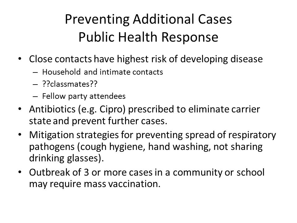 Preventing Additional Cases Public Health Response Close contacts have highest risk of developing disease – Household and intimate contacts – ??classmates?.