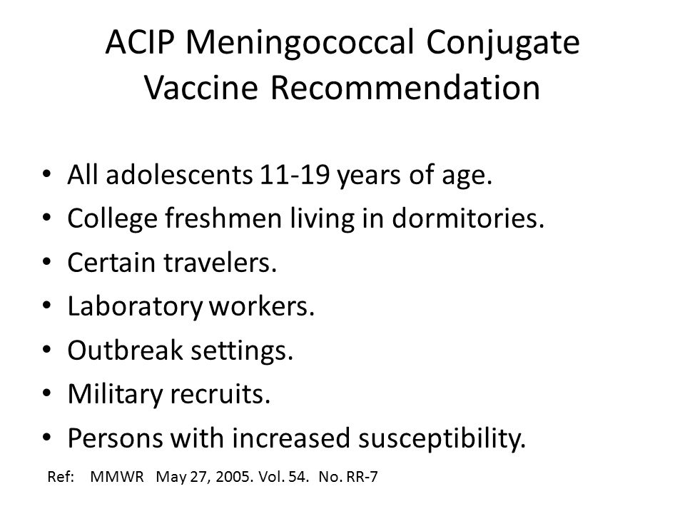 ACIP Meningococcal Conjugate Vaccine Recommendation All adolescents 11-19 years of age.