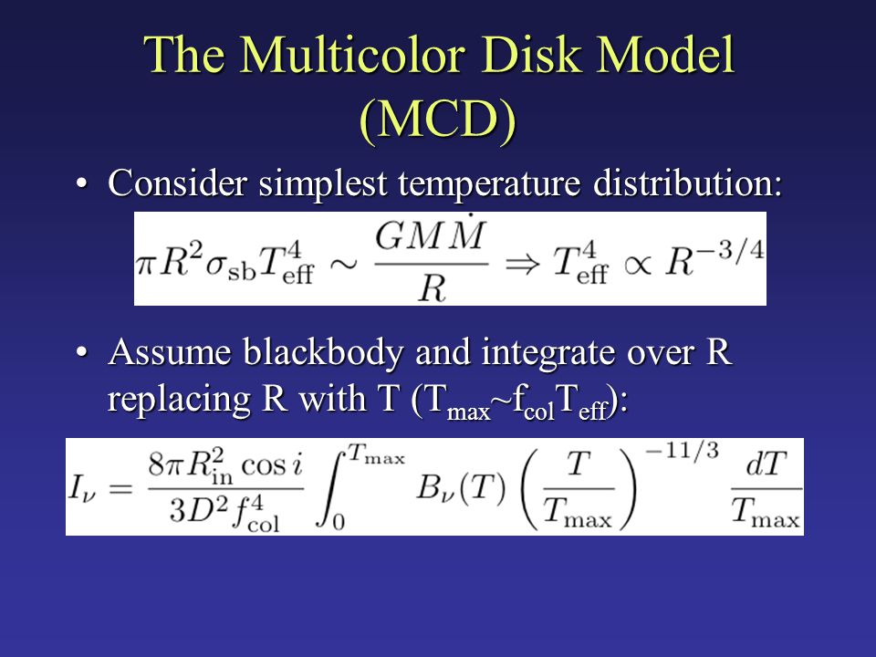The Multicolor Disk Model (MCD) Consider simplest temperature distribution:Consider simplest temperature distribution: Assume blackbody and integrate over R replacing R with T (T max ~f col T eff ):Assume blackbody and integrate over R replacing R with T (T max ~f col T eff ):