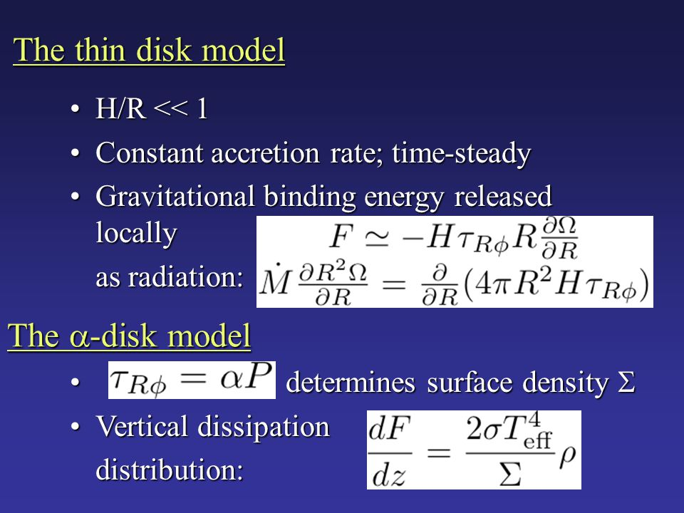 The thin disk model H/R << 1H/R << 1 Constant accretion rate; time-steadyConstant accretion rate; time-steady Gravitational binding energy released locallyGravitational binding energy released locally as radiation: The  -disk model determines surface density  determines surface density  Vertical dissipationVertical dissipationdistribution: