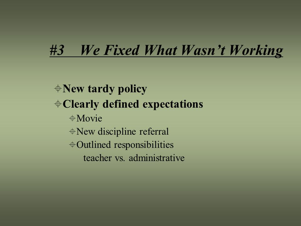 #3 We Fixed What Wasn't Working  New tardy policy  Clearly defined expectations  Movie  New discipline referral  Outlined responsibilities teacher vs.