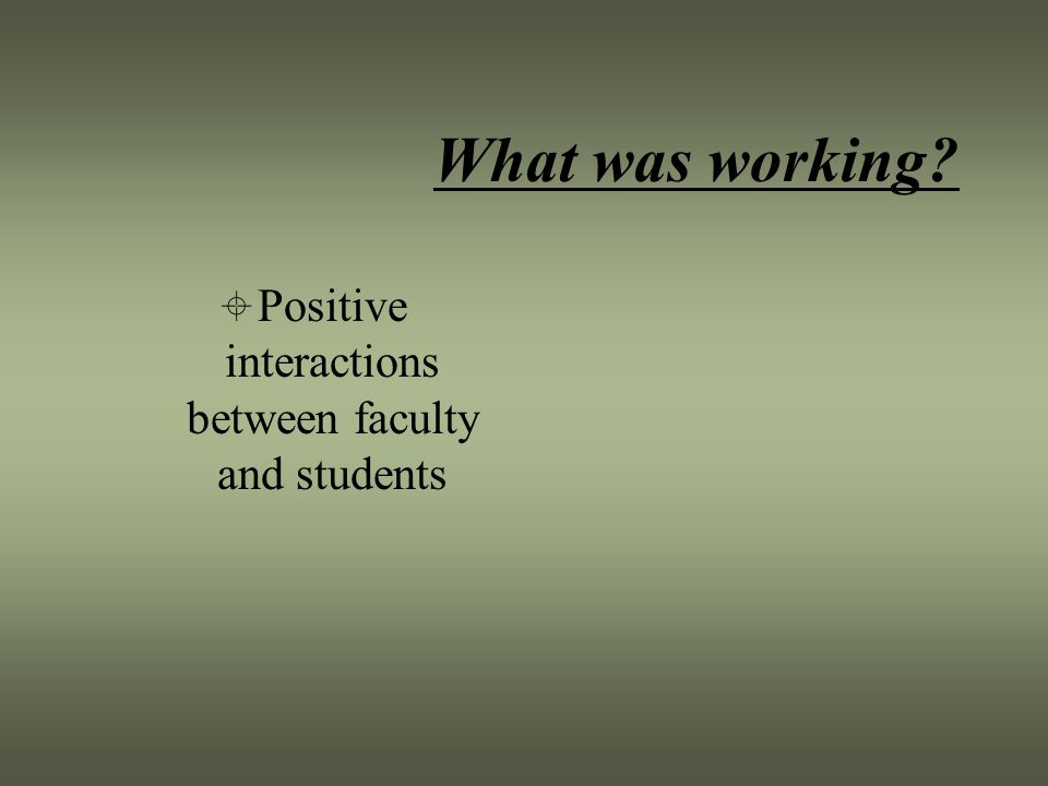 What was working  Positive interactions between faculty and students