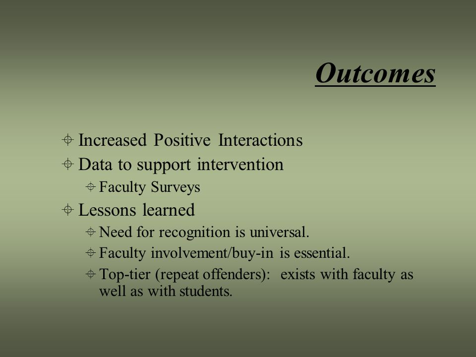 Outcomes  Increased Positive Interactions  Data to support intervention  Faculty Surveys  Lessons learned  Need for recognition is universal.