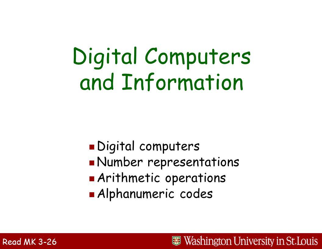 Digital Computers and Information n Digital computers n Number representations n Arithmetic operations n Alphanumeric codes Read MK 3-26