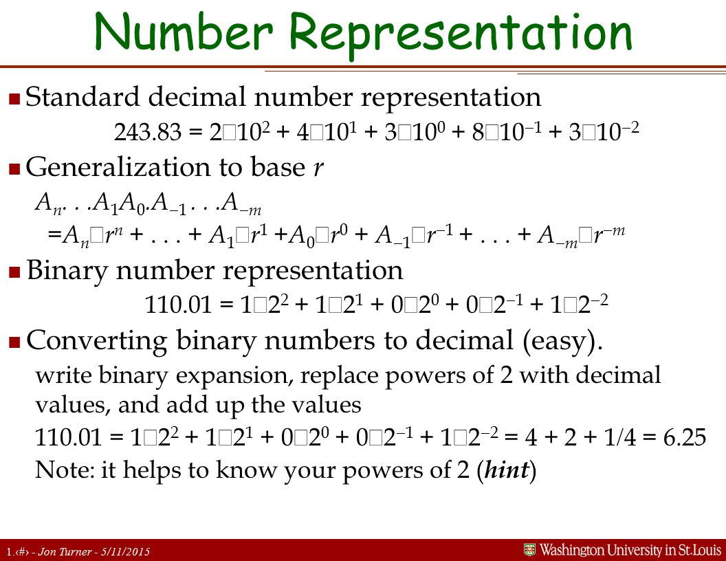 1.11 - Jon Turner - 5/11/2015 Number Representation n Standard decimal number representation 243.83 = 2  10 2 + 4  10 1 + 3  10 0 + 8  10  1 + 3  10  2 n Generalization to base r A n...A 1 A 0.A  1...A  m =A n  r n +...