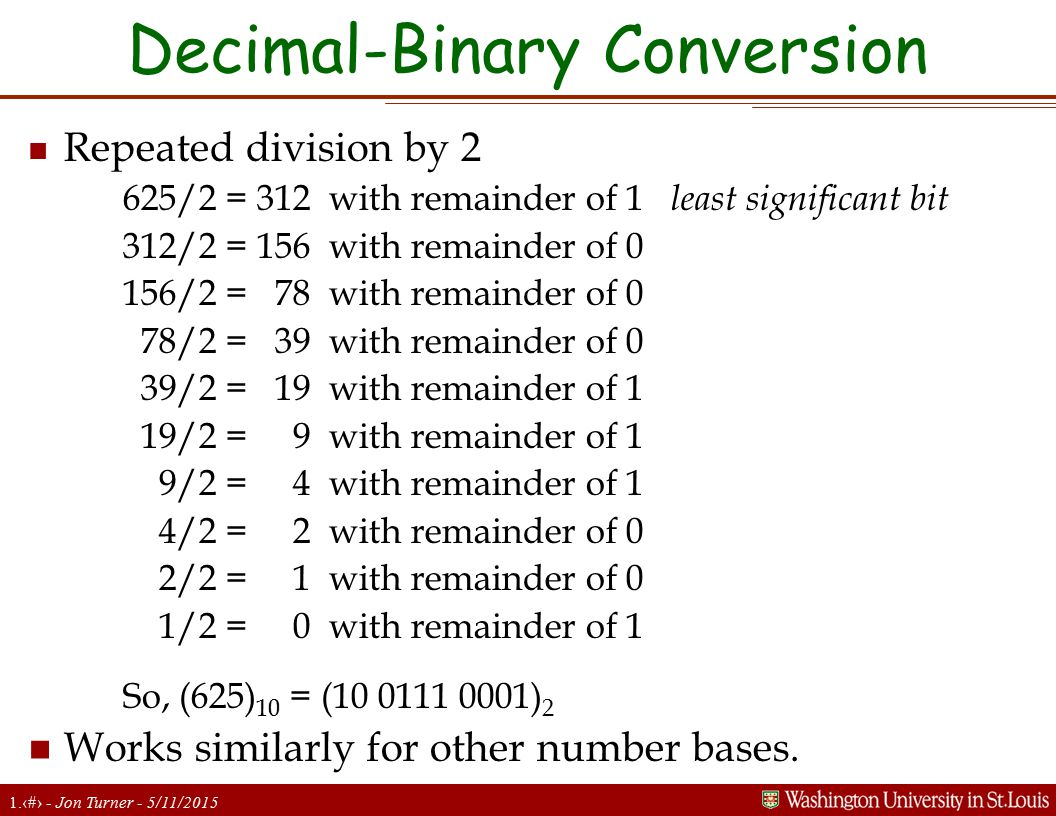 1.12 - Jon Turner - 5/11/2015 Decimal-Binary Conversion n Repeated division by 2 625/2 = 312 with remainder of 1 least significant bit 312/2 = 156 wit