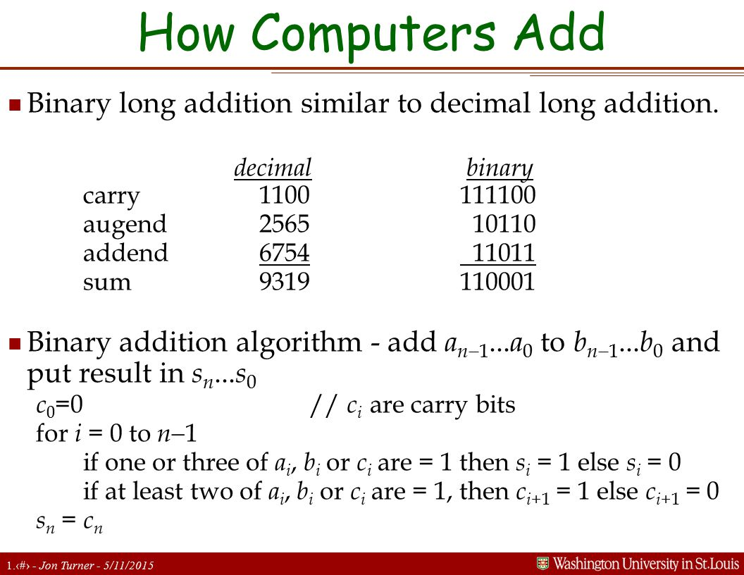 1.15 - Jon Turner - 5/11/2015 How Computers Add n Binary long addition similar to decimal long addition. decimal binary carry 1100111100 augend 2565 1