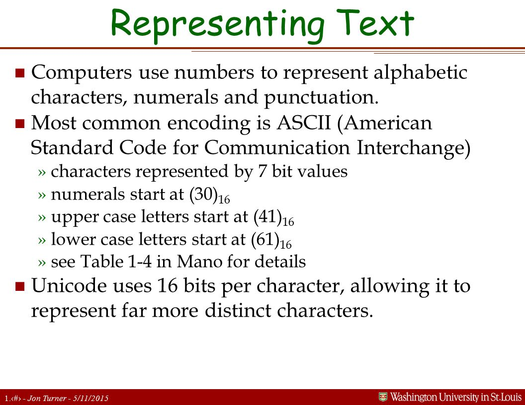 1.17 - Jon Turner - 5/11/2015 Representing Text n Computers use numbers to represent alphabetic characters, numerals and punctuation. n Most common en