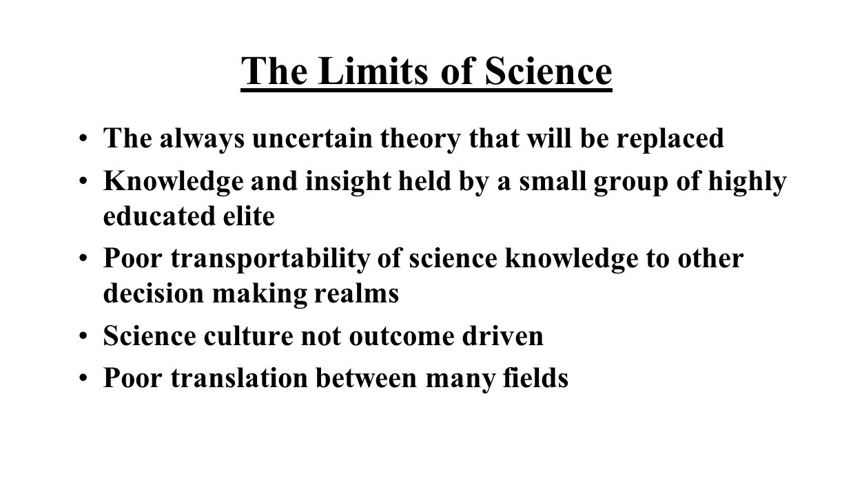 The Limits of Science The always uncertain theory that will be replaced Knowledge and insight held by a small group of highly educated elite Poor transportability of science knowledge to other decision making realms Science culture not outcome driven Poor translation between many fields