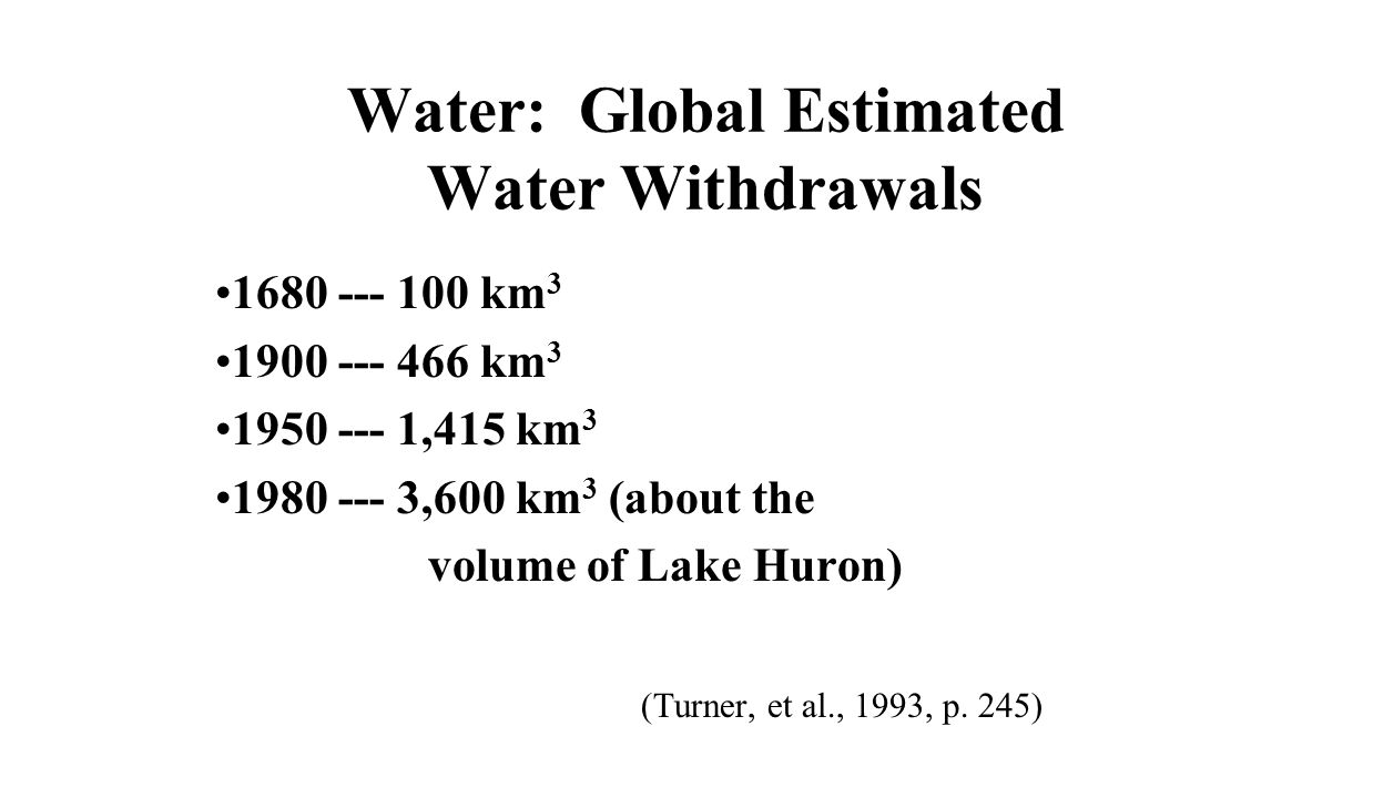 Water: Global Estimated Water Withdrawals 1680 --- 100 km 3 1900 --- 466 km 3 1950 --- 1,415 km 3 1980 --- 3,600 km 3 (about the volume of Lake Huron) (Turner, et al., 1993, p.