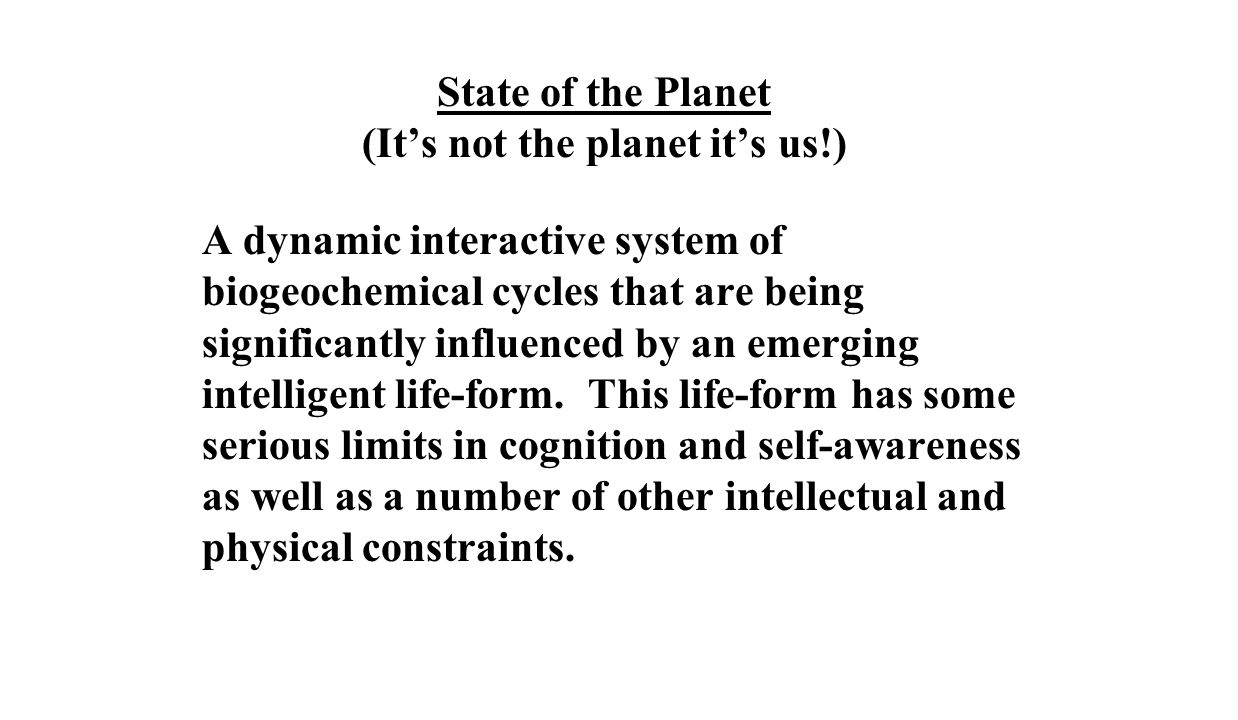 State of the Planet (It's not the planet it's us!) A dynamic interactive system of biogeochemical cycles that are being significantly influenced by an emerging intelligent life-form.