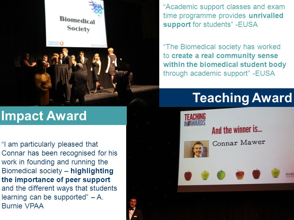 Impact Award Teaching Award I am particularly pleased that Connar has been recognised for his work in founding and running the Biomedical society – highlighting the importance of peer support and the different ways that students learning can be supported – A.