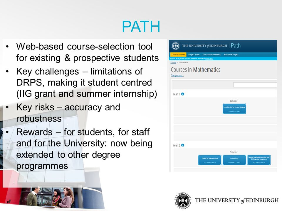 PATH Web-based course-selection tool for existing & prospective students Key challenges – limitations of DRPS, making it student centred (IIG grant and summer internship) Key risks – accuracy and robustness Rewards – for students, for staff and for the University: now being extended to other degree programmes