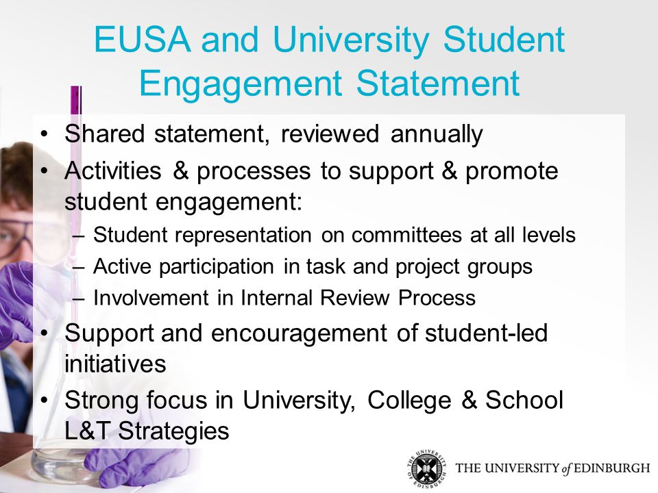 EUSA and University Student Engagement Statement Shared statement, reviewed annually Activities & processes to support & promote student engagement: –Student representation on committees at all levels –Active participation in task and project groups –Involvement in Internal Review Process Support and encouragement of student-led initiatives Strong focus in University, College & School L&T Strategies