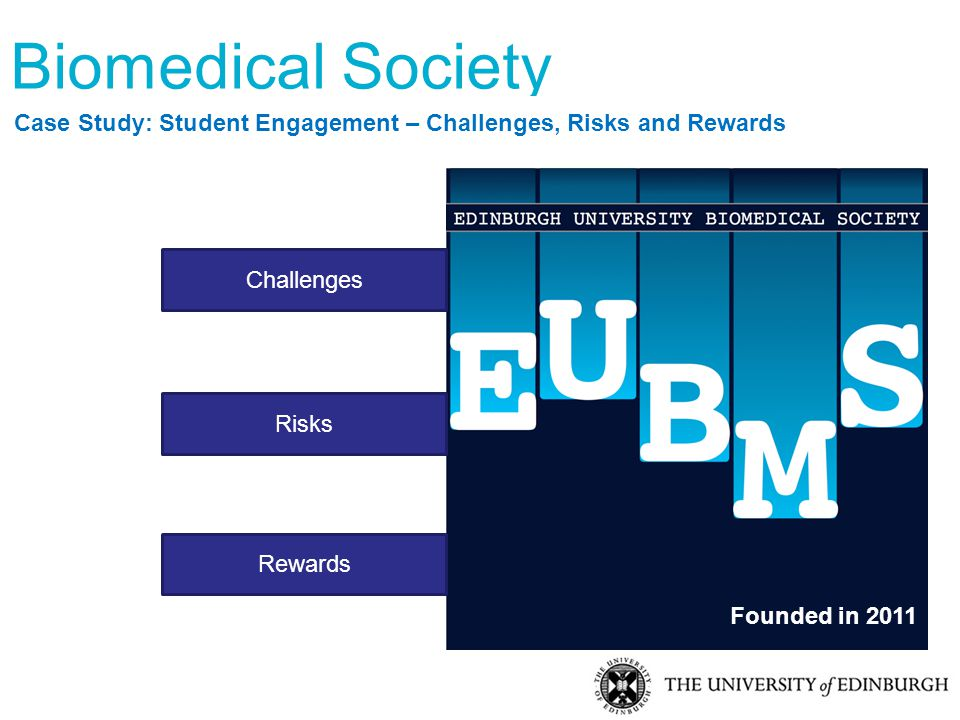 Biomedical Society Case Study: Student Engagement – Challenges, Risks and Rewards Founded in 2011 Challenges Risks Rewards