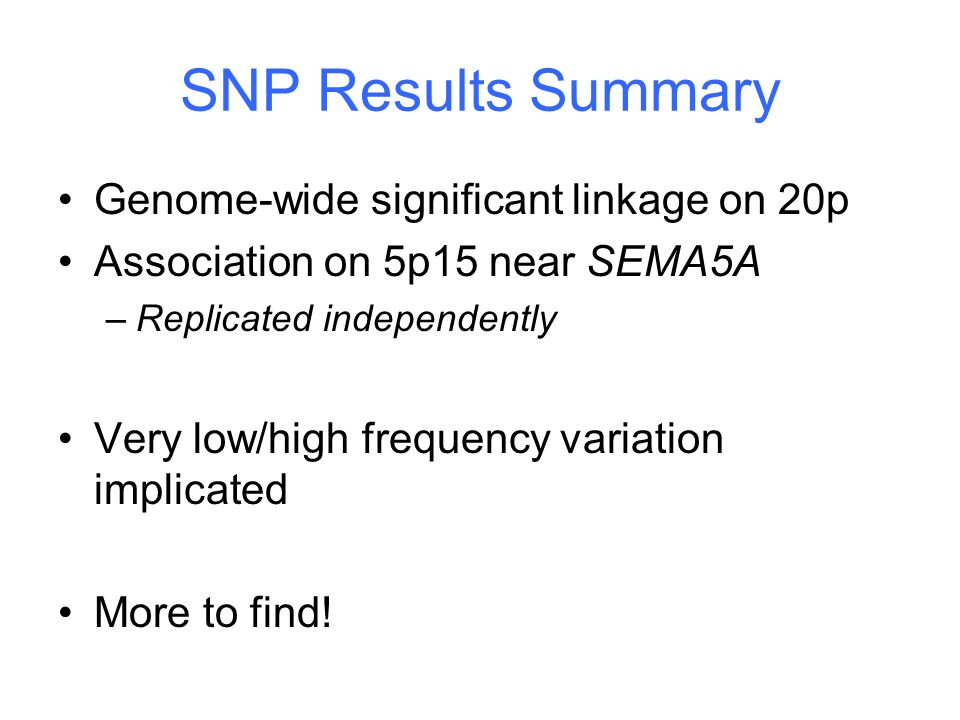 SNP Results Summary Genome-wide significant linkage on 20p Association on 5p15 near SEMA5A –Replicated independently Very low/high frequency variation implicated More to find!